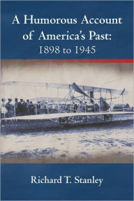 A Humorous Account of America's Past: 1898 to 1945 - Richard T. Stanley