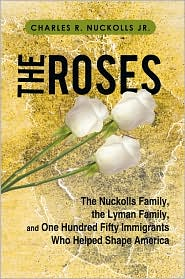 The Roses: The Nuckolls Family, the Lyman Family, and One Hundred Fifty Immigrants Who Helped Shape America - Charles R. Nuckolls Jr.