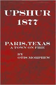UPSHUR 1877: Paris, Texas, a town on fire - OTIS MORPHEW