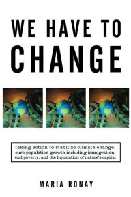 We Have to Change: Taking Action to Stabilize Climate Change, Curb Population Growth Including Immigration, End Poverty, and the Liquidation of Nature's Capital - Maria Ronay