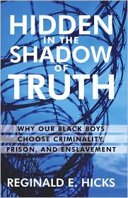 Hidden in the Shadow of Truth: Why Our Black Boys Choose Criminality, Prison, and Enslavement - Reginald E. Hicks