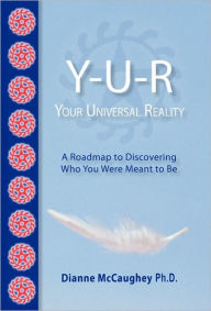 Y-U-R: Your Universal Reality: A Road Map to Discovering Who You Were Meant to Be - Dianne Mccaughey