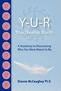 Y-U-R: Your Universal Reality: A Road Map to Discovering Who You Were Meant to Be