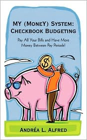 My (Money) System: Checkbook Budgeting: Pay All Your Bills and Have More Money Between Pay Periods! - Andrea L. Alfred