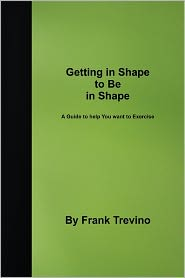 Getting in Shape to Be in Shape: A Guide to Help You Want to Exercise - Frank Trevino