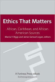Ethics That Matter: African, Caribbean, And African American Sources - Marcia Y. Riggs, Logan James Samuel