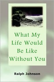 What My Life Would Be Like Without You - Ralph Johnson