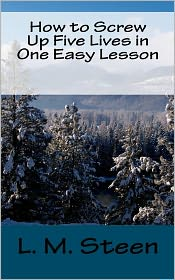 How To Screw Up Five Lives In One Easy Lesson - L. M. Steen
