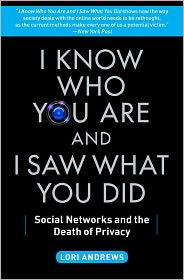 I Know Who You Are and I Saw What You Did: Social Networks and the Death of Privacy - Lori Andrews