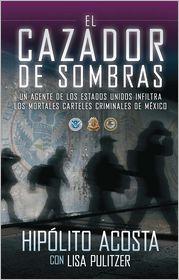 El cazador de sombras: Un agente de los Estados Unidos infiltra los mortales carteles criminales de México - Hipolito Acosta, With Lisa Pulitzer