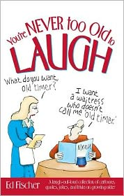 You're Never too Old to Laugh: A laugh-out-loud collection of cartoons, quotes, jokes, and trivia on growing older - Ed Fischer