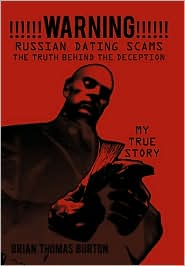 !!!!!!Warning!!!!!! Russian Dating Scams the Truth Behind the Deception: My True Story - Brian Thomas Burton