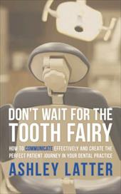 Don't Wait for the Tooth Fairy: How to Communicate Effectively and Create the Perfect Patient Journey in Your Dental Practice - Latter, Ashley