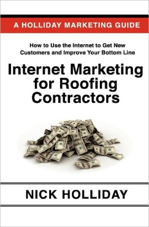 Internet Marketing for Roofing Contractors: Advertising Your Roofing Business Online Using Google, Facebook, YouTube, LinkedIn, Angie's List, Search Engine Optimization (SEO), and More - Nick Holliday