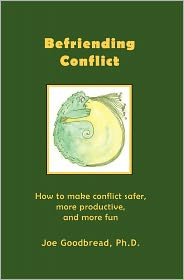 Befriending Conflict: How to Make Conflict Safer, More Productive, and More Fun - Joe Goodbread Ph. D.