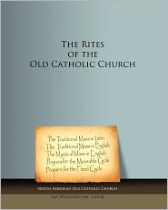 The Rites Of The Old Catholic Church - North American Old Catholic Church, Abp Wynn Wagner (Editor)