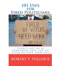 101 Uses for Fired Politicians - Robert P Pollock