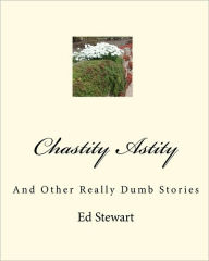 Chastity Astity: And Other Really Dumb Stories - Ed Stewart