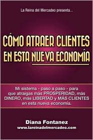 Cómo Atraer Clientes en Esta Nueva Economía: Mi Sistema -Paso a Paso- para Que Atraigas Más Clientes en Esta Nueva Economía - Diana Fontanez