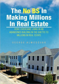 The No Bs In Making Millions In Real Estate - George Almodovar