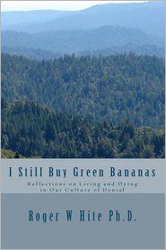 I Still Buy Green Bananas - Roger W Hite Ph.D.