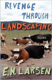 Revenge through Landscaping: Stories - E. Larsen