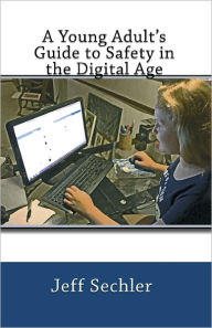 A Young Adult's Guide to Safety in the Digital Age - Jeff Sechler