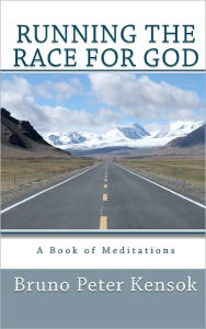 Running the Race for God: A Book of Meditations - Bruno Peter Kensok