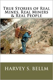 True Stories Of Real Mines, Real Miners & Real People - Harvey S. Bellm