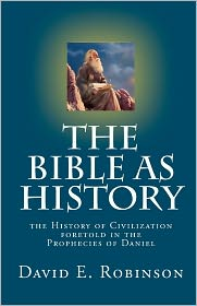 The Bible As History: The History of Civilization foretold in the Prophecies of Daniel - David E. Robinson