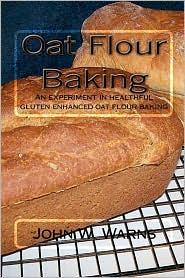 Oat Flour Baking: An experiment in healthful gluten enhanced oat flour Baking - John W. Warns