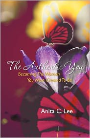 The Authentic You: Becoming the Woman You Were Crerated to Be - Anita Lee