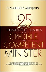 25 Indispensable qualities of a Credible and competent Minister: Your quality as a man or woman of god will determine the quality of work you will do for the Lord - Francis Bola Akin-John