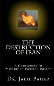 The Destruction of Iran: A Case Study in Misguided Foreign Policy - Jalil Bahar