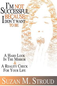I'm Not Successful Because I Don't Want to Be: A Hard Look in the Mirror and A Reality Check for Your Life - Suzan Stroud