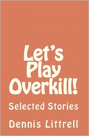 Let's Play Overkill!: Selected Stories - Dennis Littrell