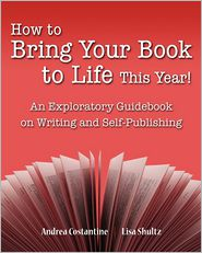 How to Bring Your Book to Life This Year: An Exploratory Guidebook on Writing and Self-Publishing - Andrea Costantine, Lisa Shultz