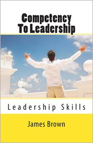 Competency to Leadership: Leadership Skills - Skills that leaders Need - James Brown