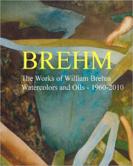 Brehm: The Works of William Brehm - Watercolours and Oils - 1960-2010 - William Brehm
