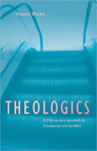 Theologics: A 21st century approach to Christianity and the Bible - Hanni Ricke