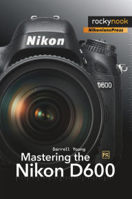 Mastering the Nikon D600 - Darrell Young