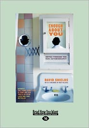 Enough about You: Notes Toward the New Autobiography (Large Print 16pt) - David Shields