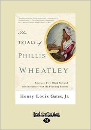 The Trials of Phillis Wheatley: America's First Black Poet and Her Encounters with the Founding Fathers - Henry Louis Gates Jr.