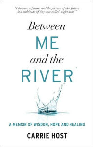 Between Me and the River: Living Beyond Cancer - Carrie Host