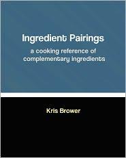 Ingredient Pairings, a Cooking Reference of Complementary Ingredients - Kris Brower