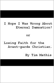 I Hope I Was Wrong about Eternal Damnation!: Or, Losing Faith for the Avant-garde Christian - Tim Mathis