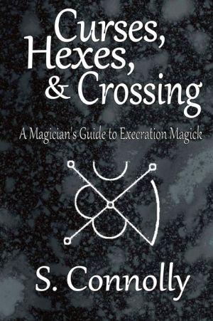 Curses, Hexes & Crossing: A Magician's Guide to Execration Magick - S. Connolly