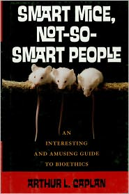 Smart Mice, Not So Smart People: An Interesting and Amusing Guide to Bioethics - Arthur L. Caplan