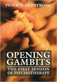 Opening Gambits: The First Session of Psychotherapy - Peter S. Armstrong