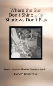 Where the Sun Don't Shine and the Shadows Don't Play: Growing Up with an Obsessive-Compulsive Hoarder - Frances Boudreaux